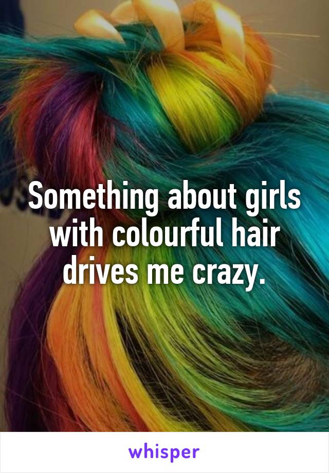 Something about girls with colourful hair drives me crazy.