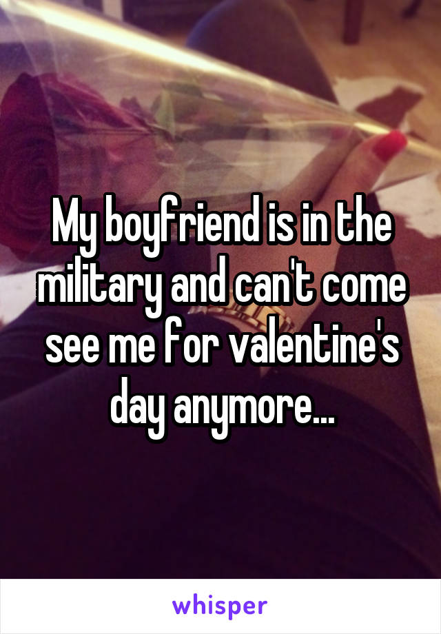 My boyfriend is in the military and can't come see me for valentine's day anymore...