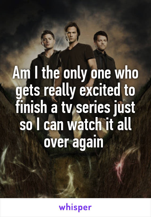 Am I the only one who gets really excited to finish a tv series just so I can watch it all over again