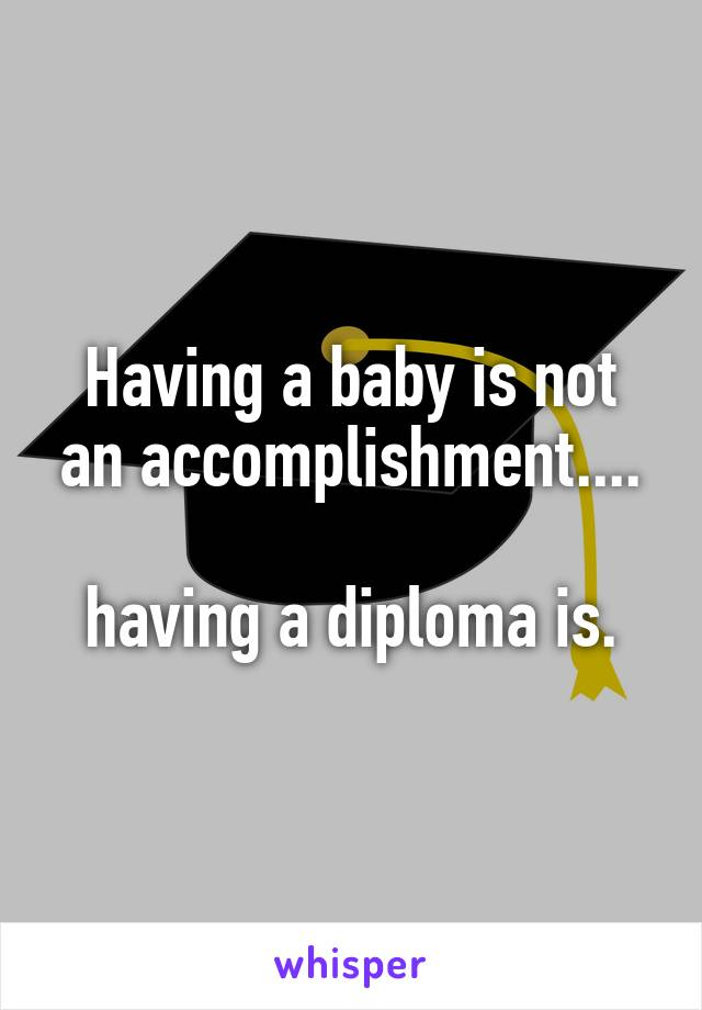 Having a baby is not an accomplishment....  having a diploma is.