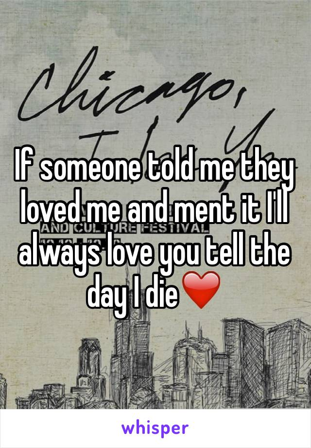 If someone told me they loved me and ment it I'll always love you tell the day I die❤️