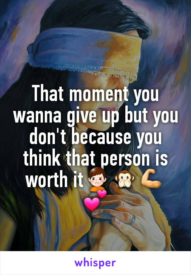 That moment you wanna give up but you don't because you think that person is worth it🙍🙊💪💕