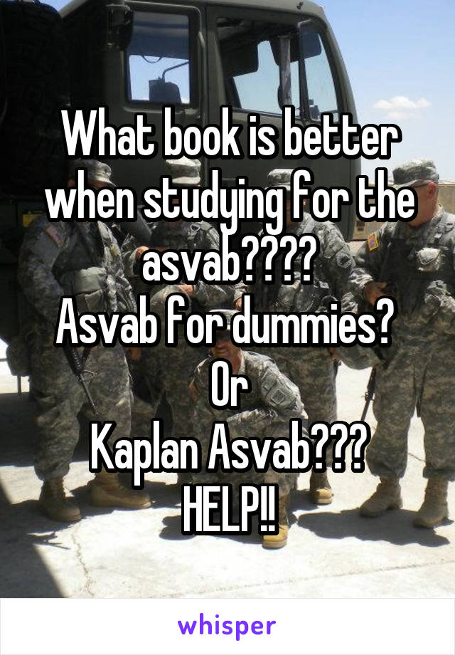 What book is better when studying for the asvab???? Asvab for dummies?  Or Kaplan Asvab??? HELP!!