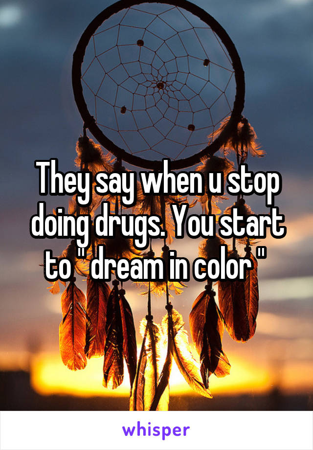 "They say when u stop doing drugs. You start to "" dream in color """