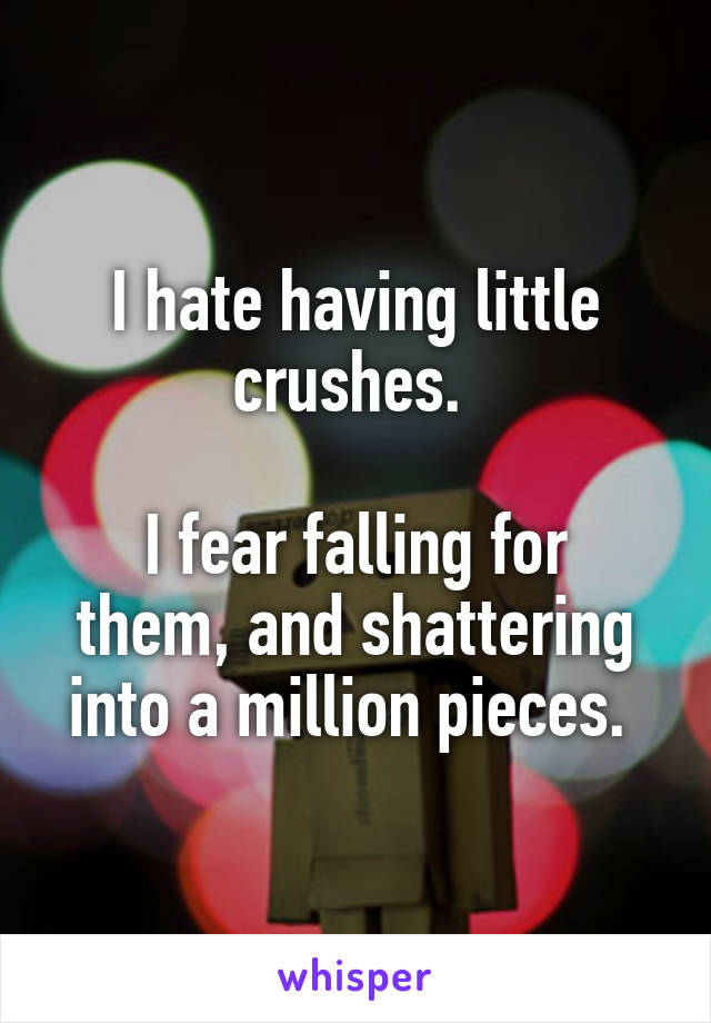 I hate having little crushes.   I fear falling for them, and shattering into a million pieces.