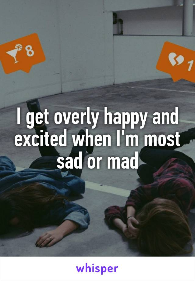 I get overly happy and excited when I'm most sad or mad