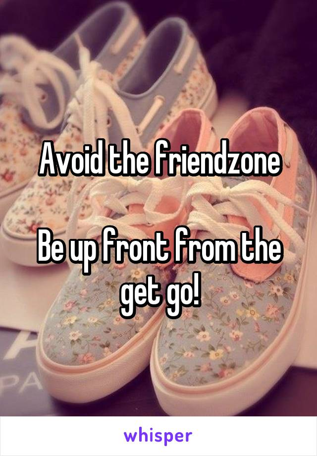 Avoid the friendzone  Be up front from the get go!