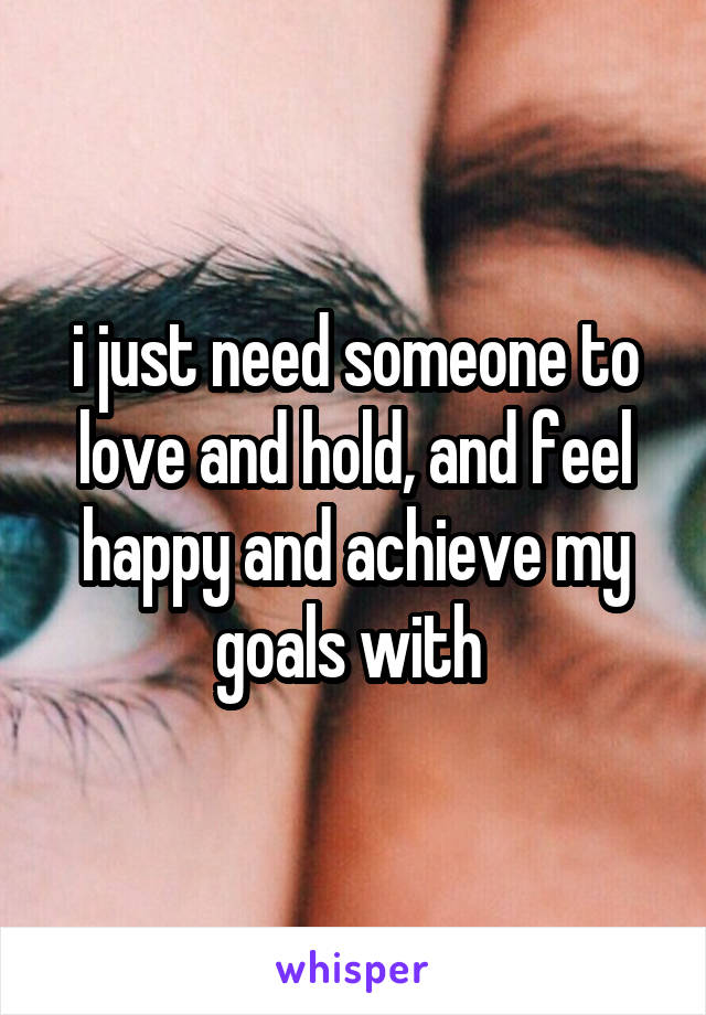 i just need someone to love and hold, and feel happy and achieve my goals with