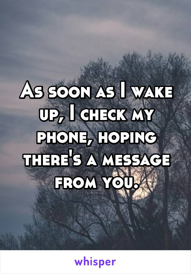 As soon as I wake up, I check my phone, hoping there's a message from you.