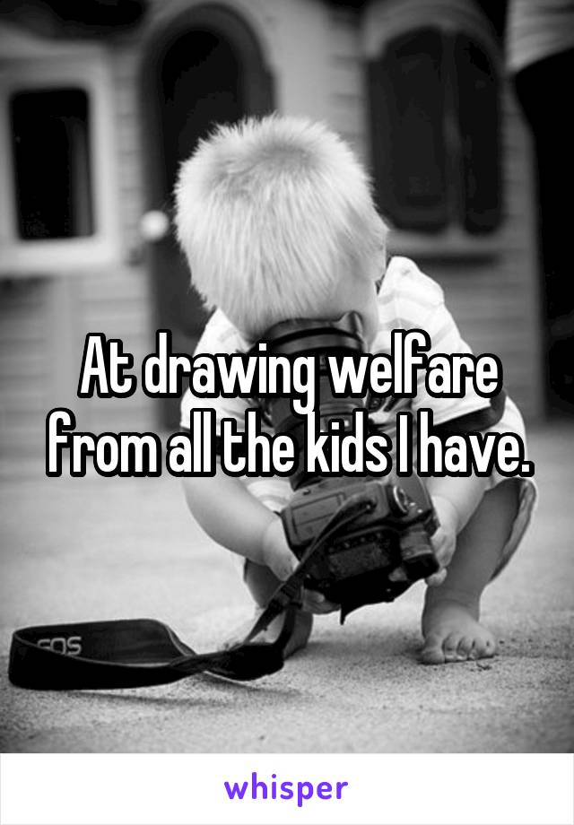 At drawing welfare from all the kids I have.