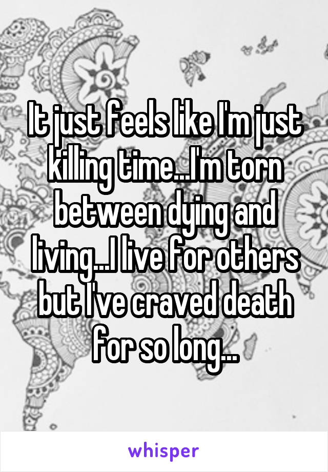 It just feels like I'm just killing time...I'm torn between dying and living...I live for others but I've craved death for so long...