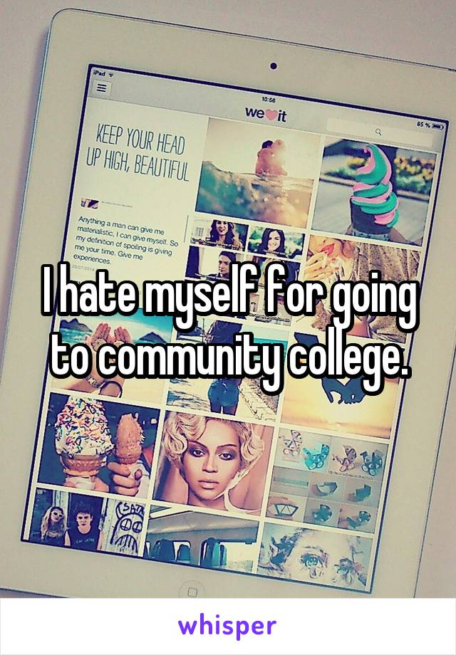 I hate myself for going to community college.