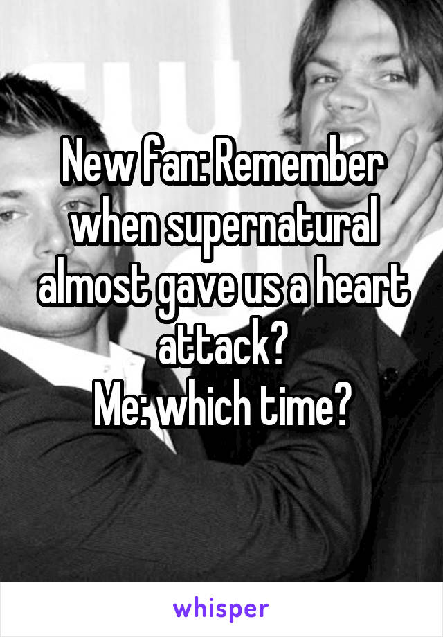 New fan: Remember when supernatural almost gave us a heart attack? Me: which time?