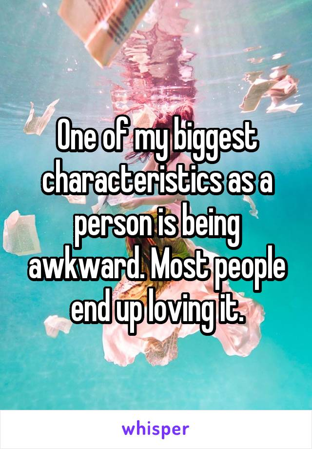 One of my biggest characteristics as a person is being awkward. Most people end up loving it.