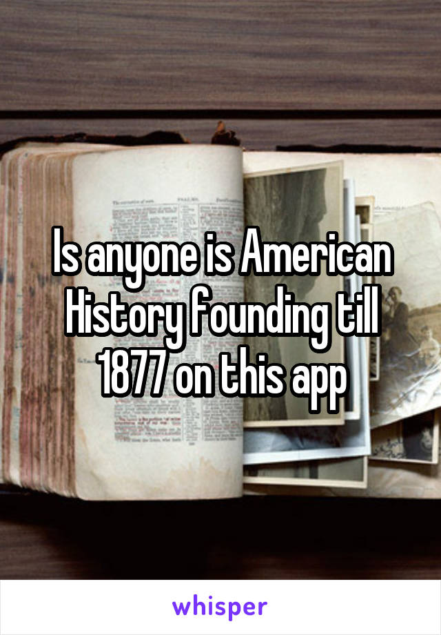 Is anyone is American History founding till 1877 on this app
