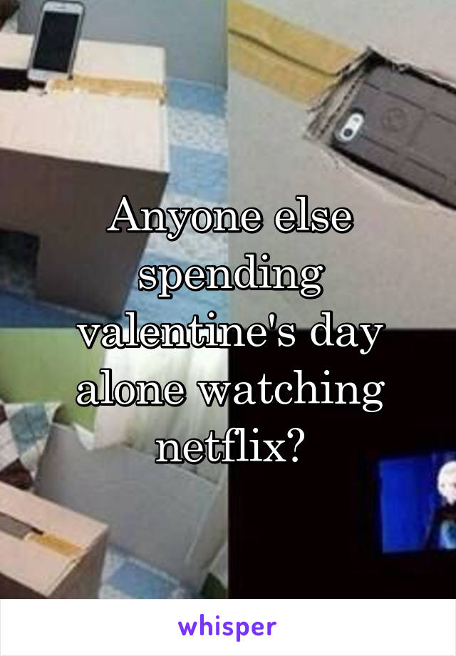 Anyone else spending valentine's day alone watching netflix?