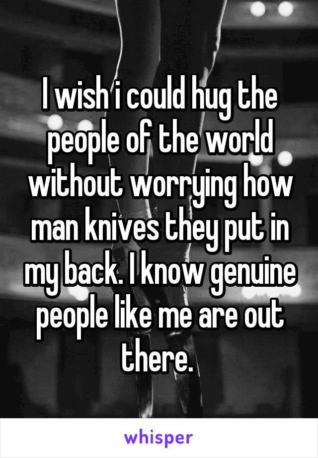 I wish i could hug the people of the world without worrying how man knives they put in my back. I know genuine people like me are out there.
