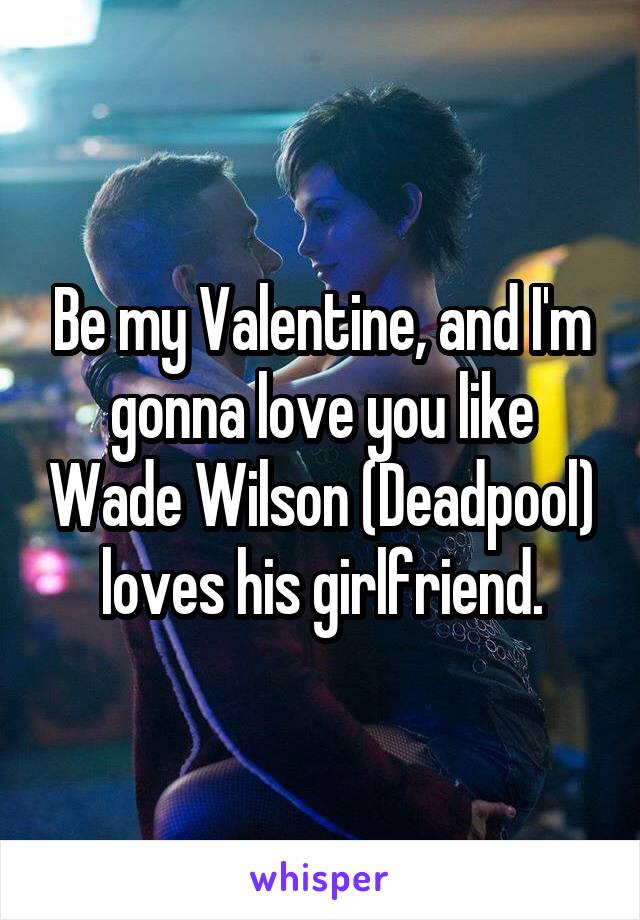 Be my Valentine, and I'm gonna love you like Wade Wilson (Deadpool) loves his girlfriend.