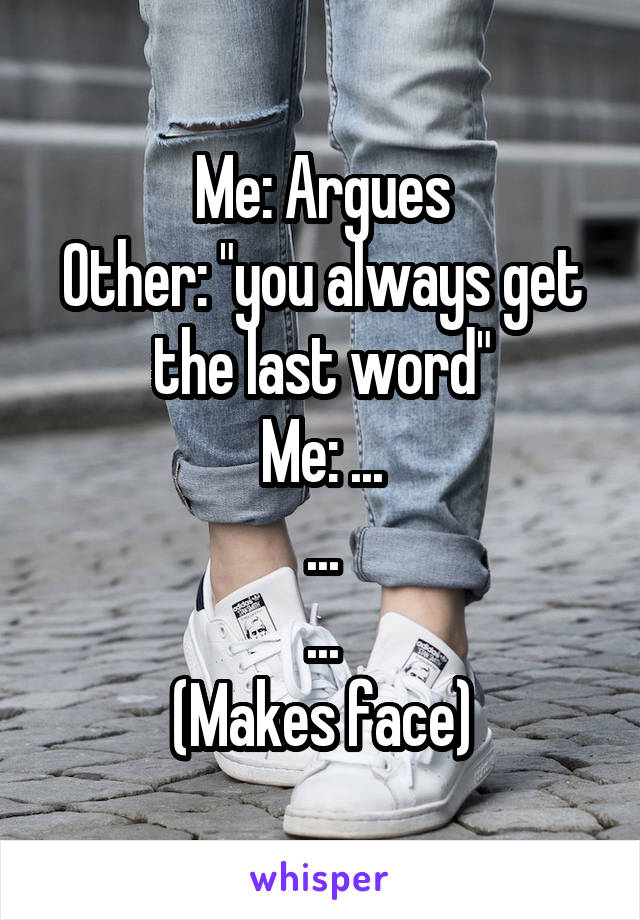 "Me: Argues Other: ""you always get the last word"" Me: ... ... ... (Makes face)"