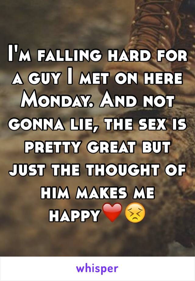 I'm falling hard for a guy I met on here Monday. And not gonna lie, the sex is pretty great but just the thought of him makes me happy❤️😣