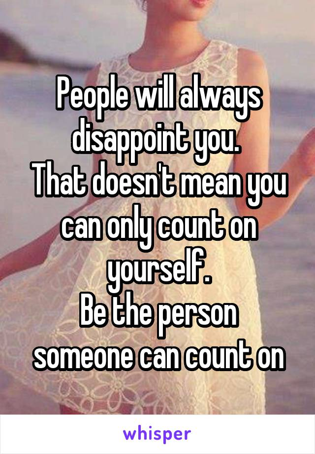 People will always disappoint you.  That doesn't mean you can only count on yourself. Be the person someone can count on