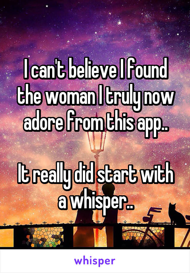 I can't believe I found the woman I truly now adore from this app..  It really did start with a whisper..