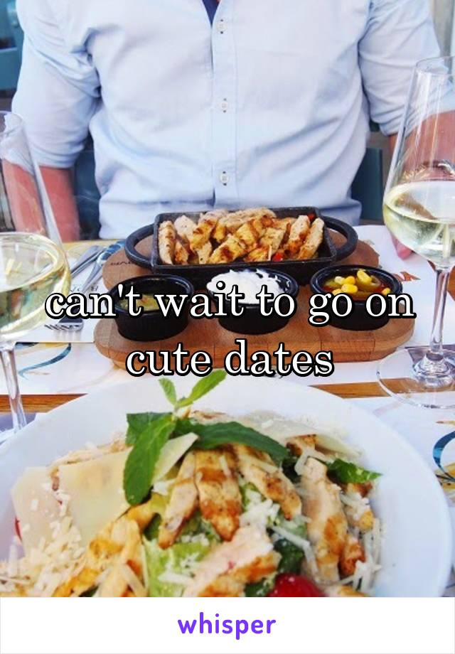 can't wait to go on cute dates