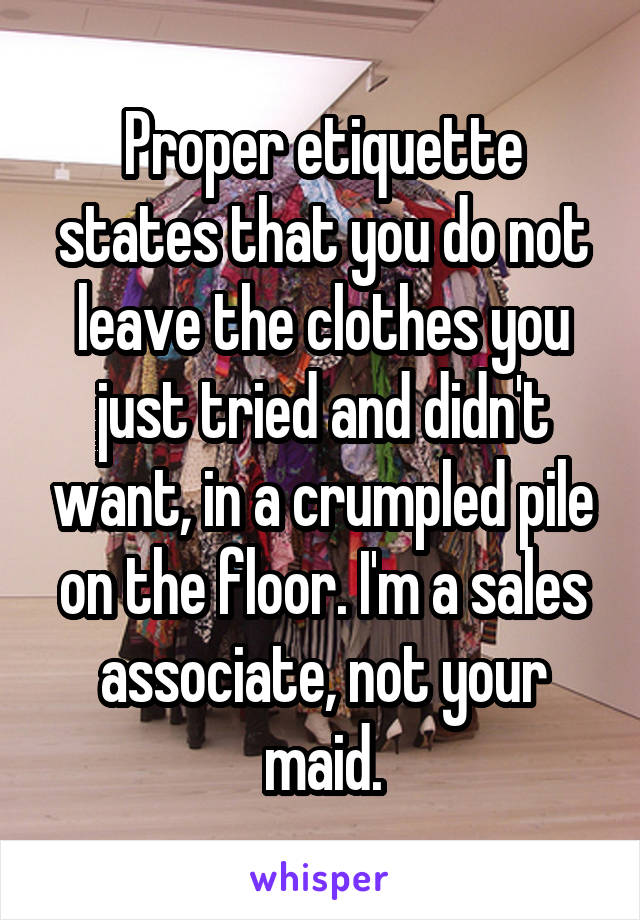 Proper etiquette states that you do not leave the clothes you just tried and didn't want, in a crumpled pile on the floor. I'm a sales associate, not your maid.