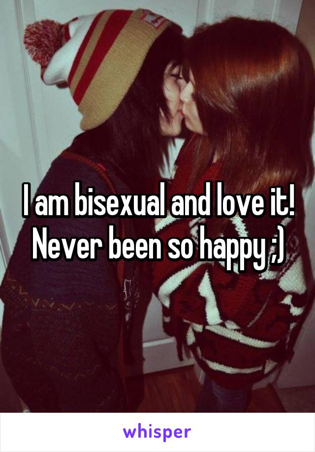 I am bisexual and love it! Never been so happy ;)