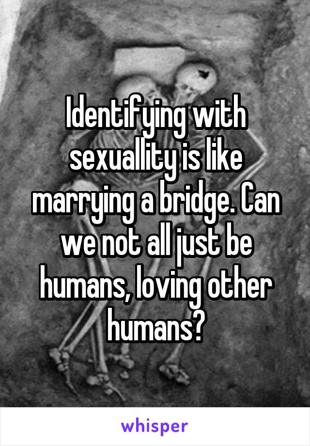Identifying with sexuallity is like marrying a bridge. Can we not all just be humans, loving other humans?