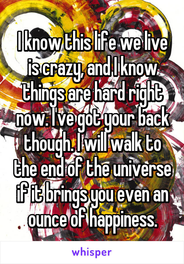 I know this life we live is crazy, and I know things are hard right now. I've got your back though. I will walk to the end of the universe if it brings you even an ounce of happiness.
