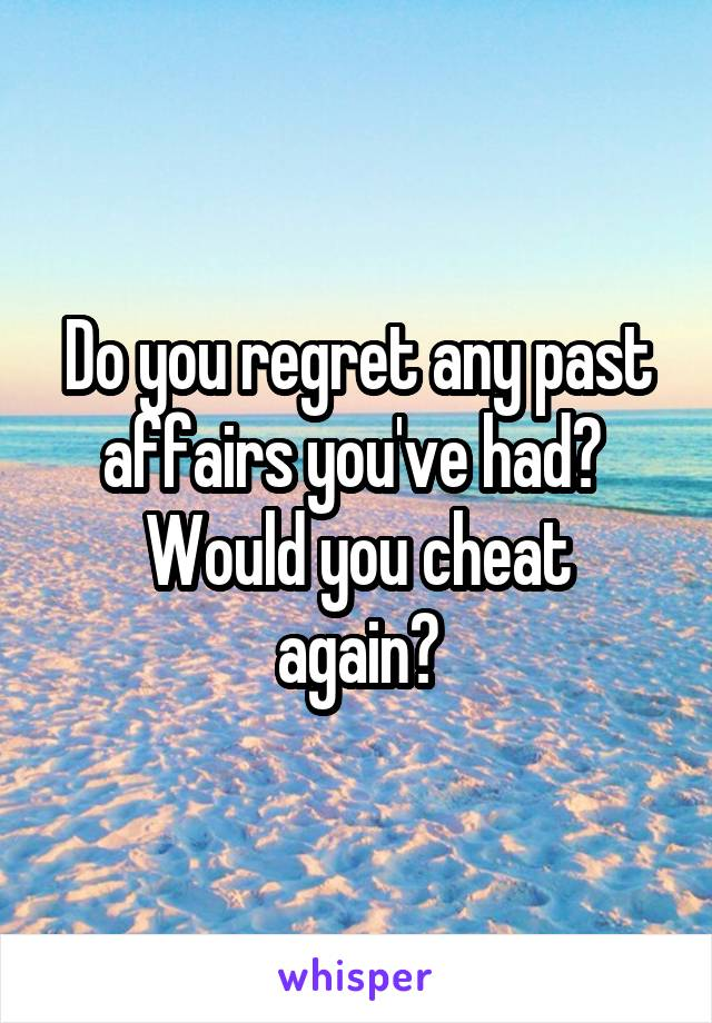 Do you regret any past affairs you've had?  Would you cheat again?