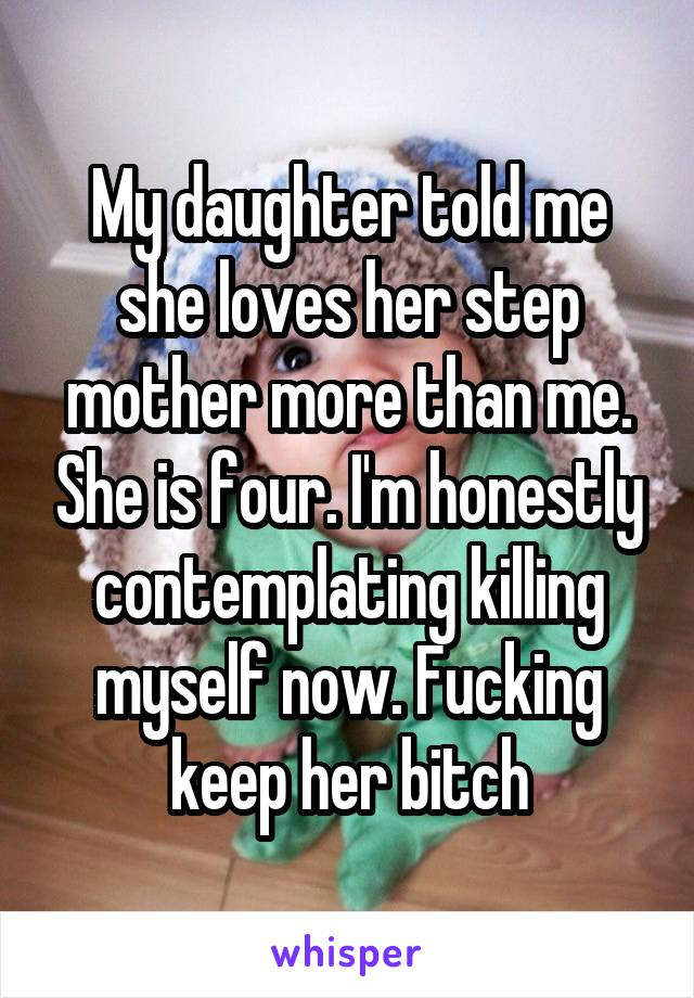 My daughter told me she loves her step mother more than me. She is four. I'm honestly contemplating killing myself now. Fucking keep her bitch
