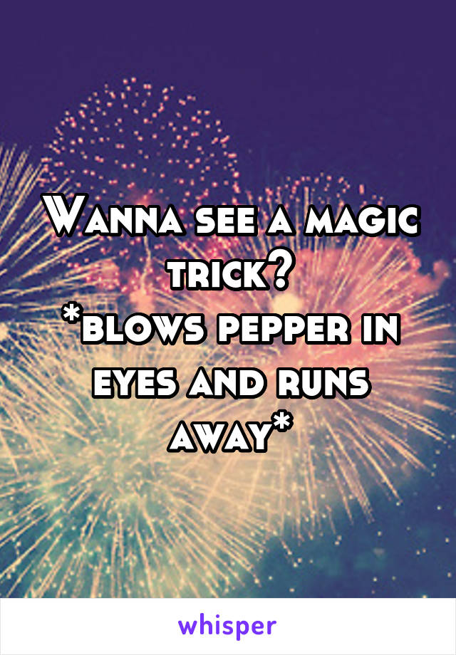 Wanna see a magic trick? *blows pepper in eyes and runs away*