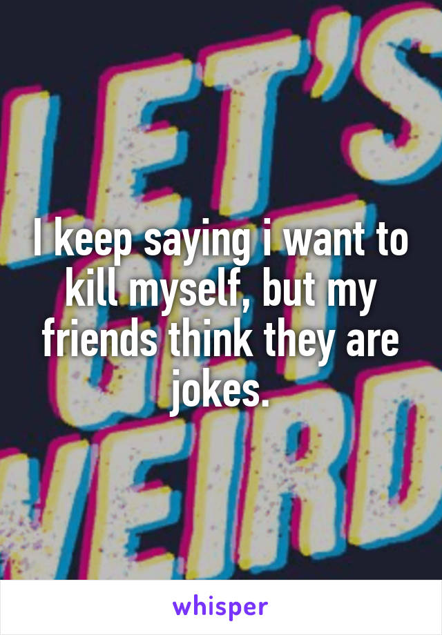 I keep saying i want to kill myself, but my friends think they are jokes.