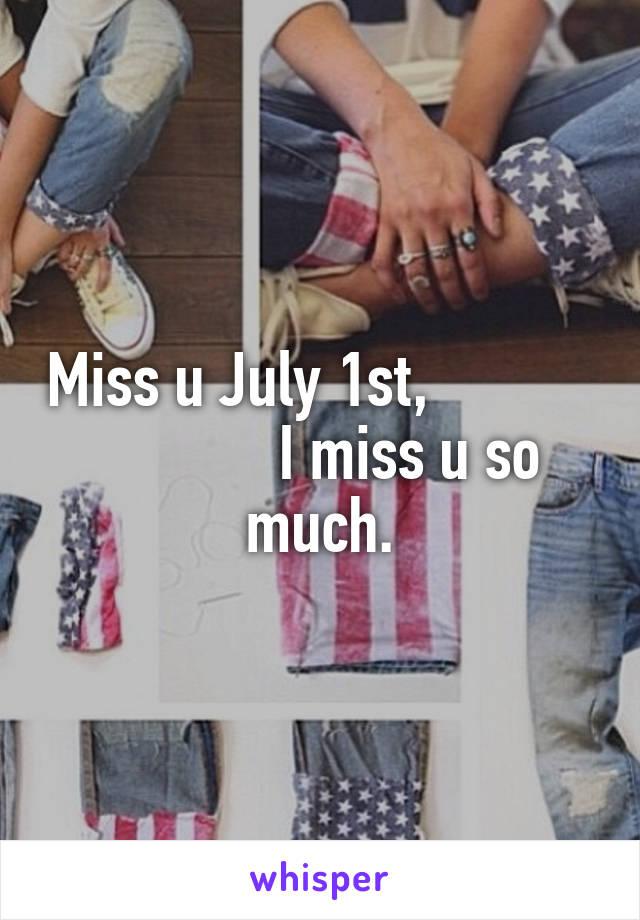 Miss u July 1st,                        I miss u so much.