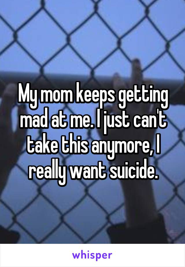 My mom keeps getting mad at me. I just can't take this anymore, I really want suicide.