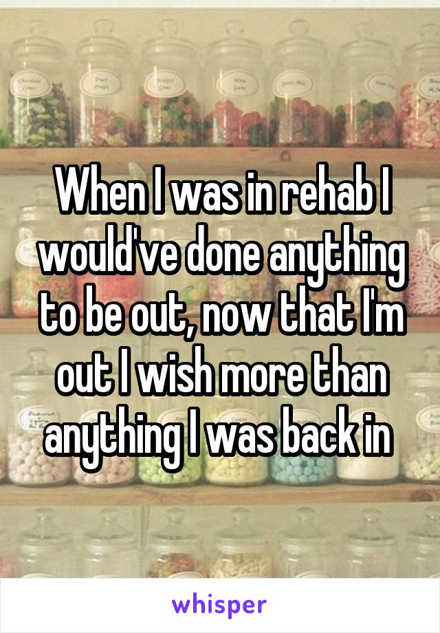 When I was in rehab I would've done anything to be out, now that I'm out I wish more than anything I was back in
