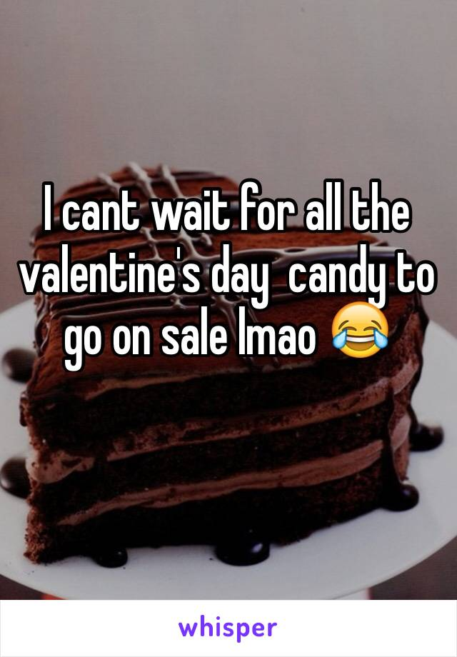 I cant wait for all the valentine's day  candy to go on sale lmao 😂
