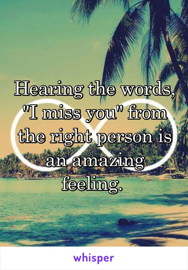 "Hearing the words, ""I miss you"" from the right person is an amazing feeling."