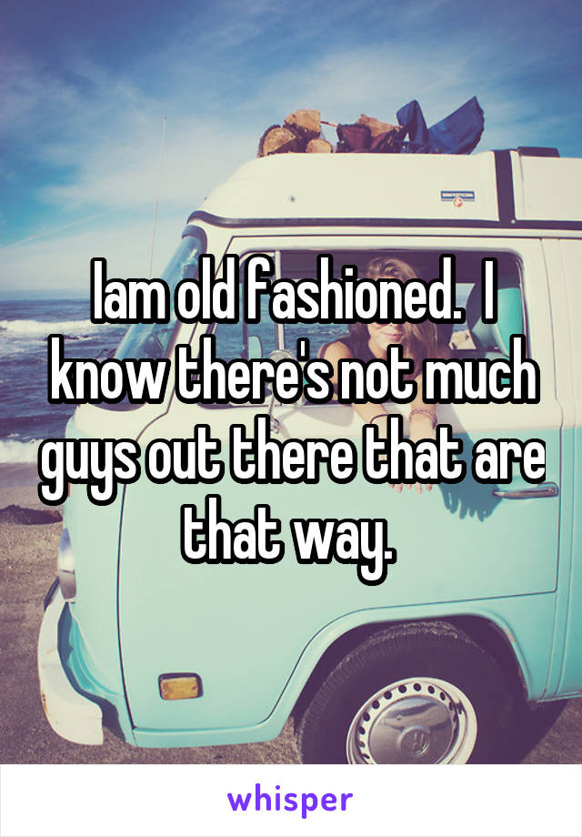 Iam old fashioned.  I know there's not much guys out there that are that way.