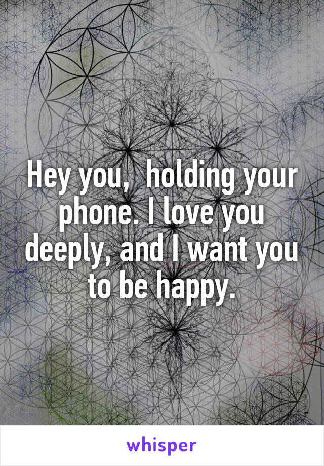 Hey you,  holding your phone. I love you deeply, and I want you to be happy.