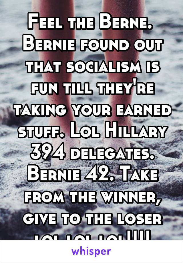 Feel the Berne.  Bernie found out that socialism is fun till they're taking your earned stuff. Lol Hillary 394 delegates. Bernie 42. Take from the winner, give to the loser lol lol lol!!!!