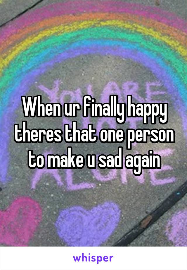 When ur finally happy theres that one person to make u sad again