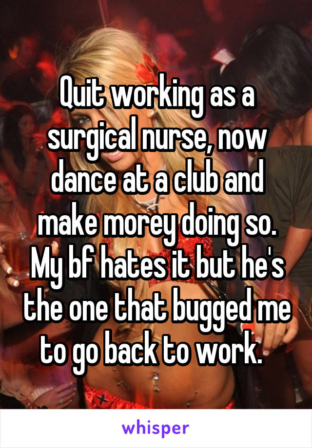 Quit working as a surgical nurse, now dance at a club and make morey doing so. My bf hates it but he's the one that bugged me to go back to work.