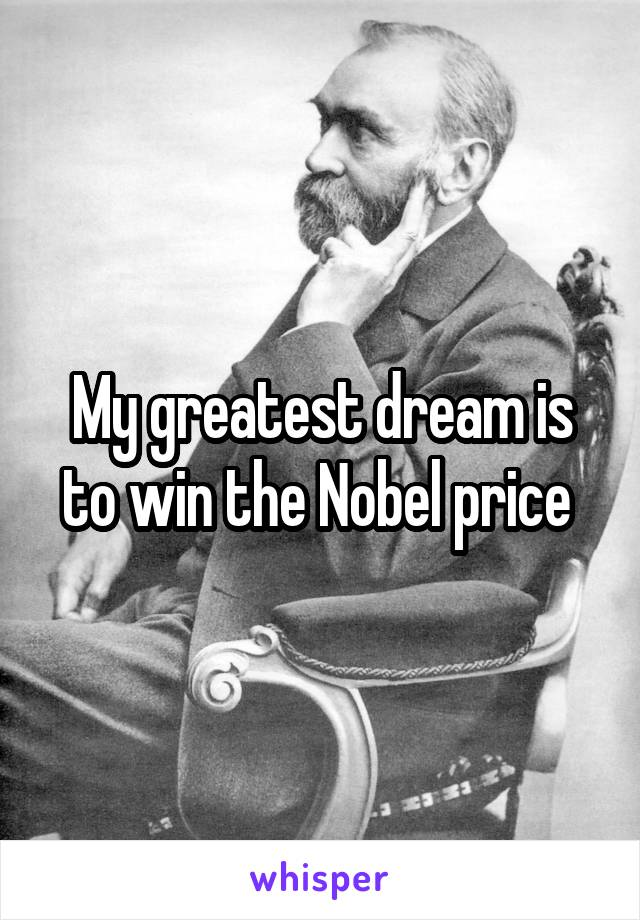 My greatest dream is to win the Nobel price