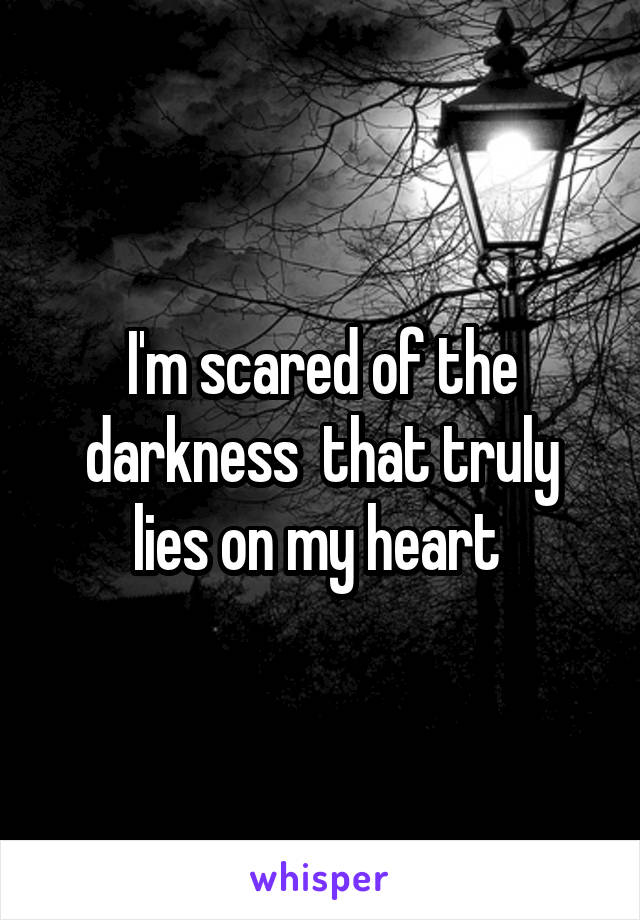 I'm scared of the darkness  that truly lies on my heart