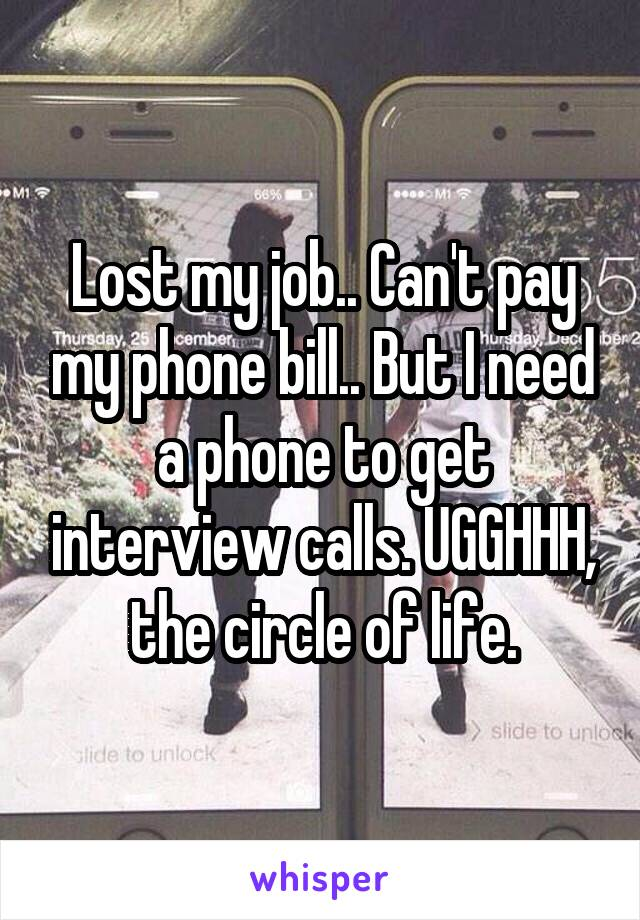 Lost my job.. Can't pay my phone bill.. But I need a phone to get interview calls. UGGHHH, the circle of life.