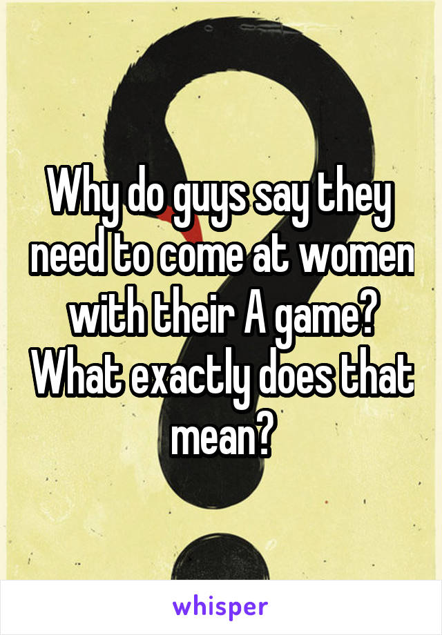Why do guys say they  need to come at women with their A game? What exactly does that mean?