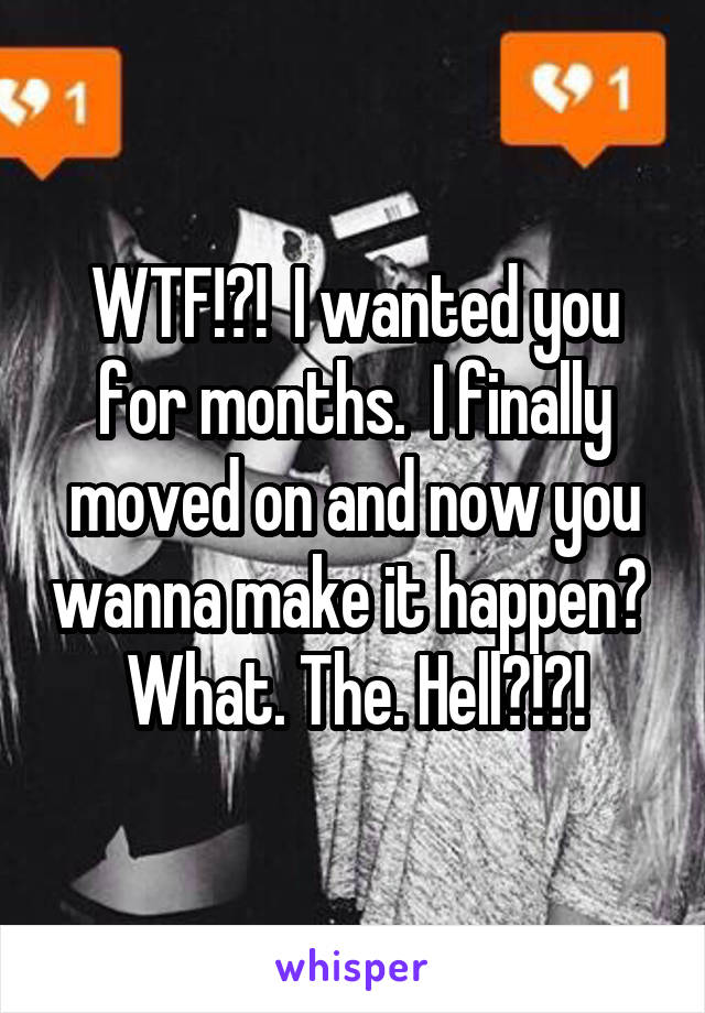 WTF!?!  I wanted you for months.  I finally moved on and now you wanna make it happen?  What. The. Hell?!?!